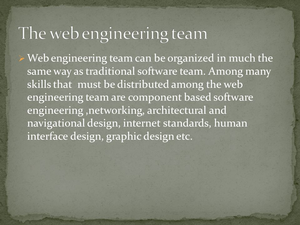  Web engineering team can be organized in much the same way as traditional software team.