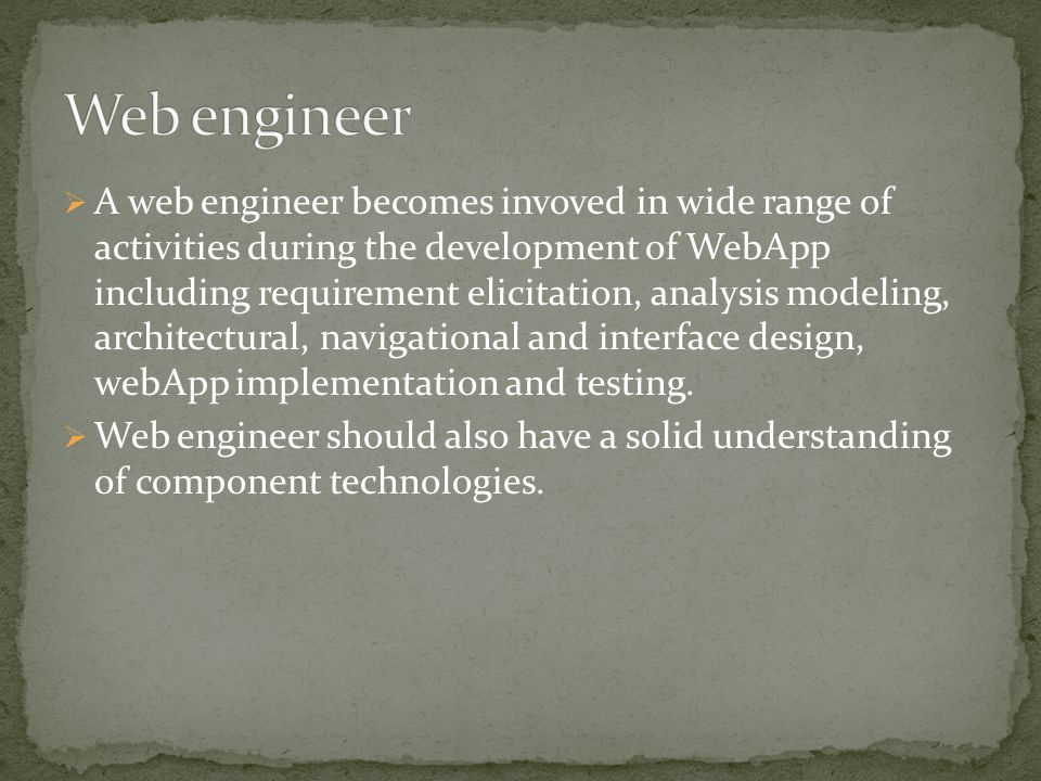  A web engineer becomes invoved in wide range of activities during the development of WebApp including requirement elicitation, analysis modeling, architectural, navigational and interface design, webApp implementation and testing.