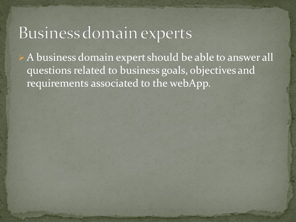  A business domain expert should be able to answer all questions related to business goals, objectives and requirements associated to the webApp.