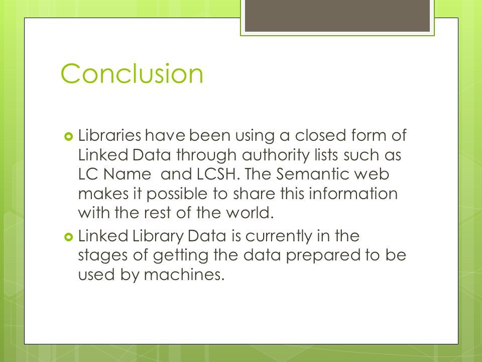 Conclusion  Libraries have been using a closed form of Linked Data through authority lists such as LC Name and LCSH. The Semantic web makes it possib