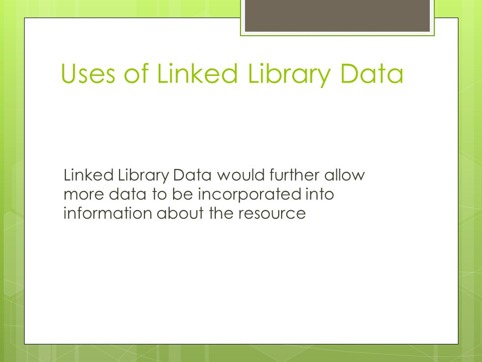 Uses of Linked Library Data Linked Library Data would further allow more data to be incorporated into information about the resource