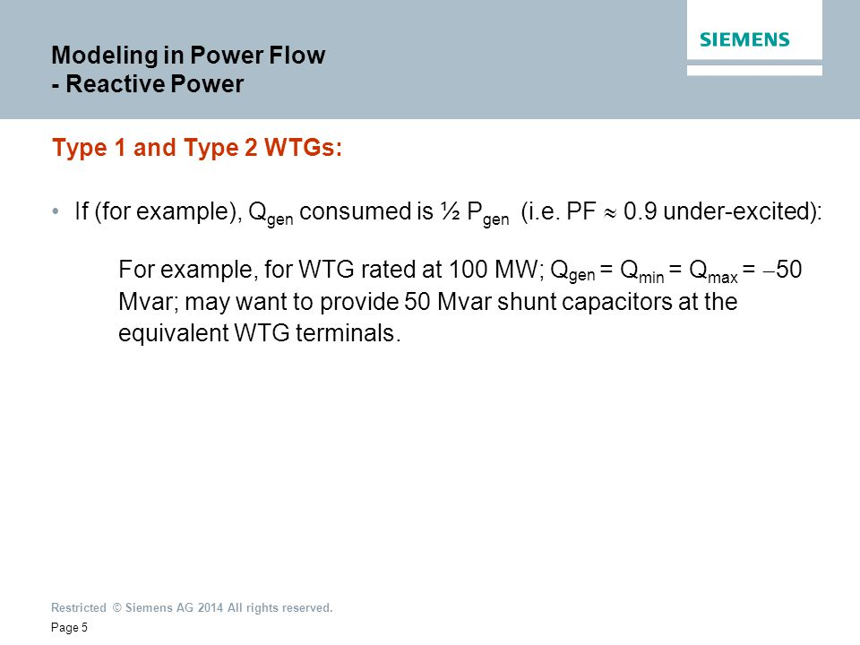 Restricted © Siemens AG 2014 All rights reserved. Modeling in Power Flow - Reactive Power Type 1 and Type 2 WTGs: If (for example), Q gen consumed is