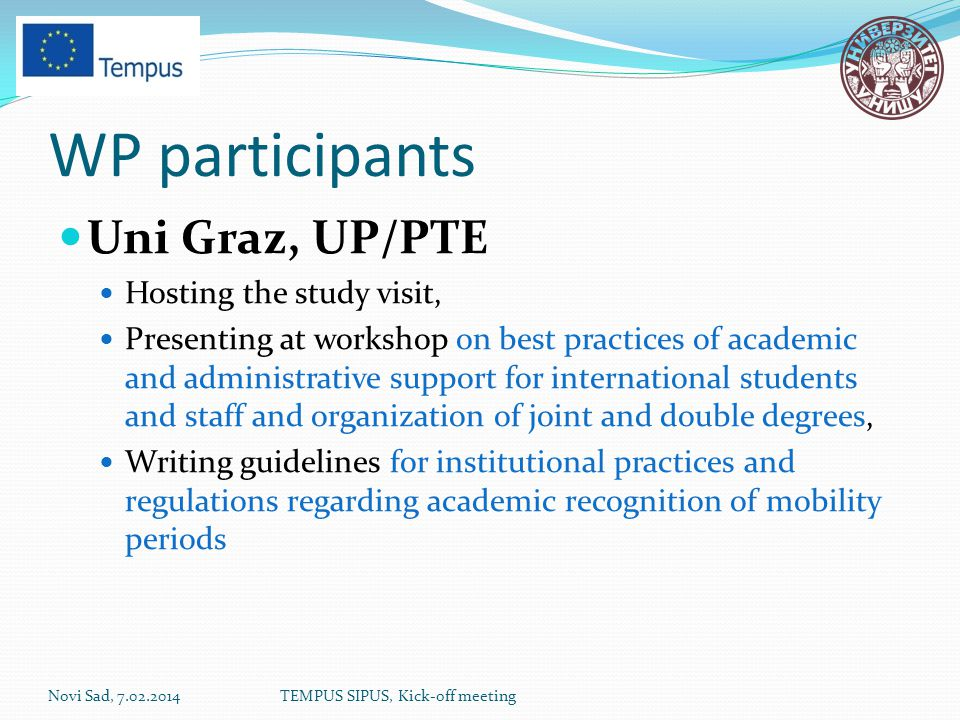 WP participants Uni Graz, UP/PTE Hosting the study visit, Presenting at workshop on best practices of academic and administrative support for international students and staff and organization of joint and double degrees, Writing guidelines for institutional practices and regulations regarding academic recognition of mobility periods Novi Sad, 7.02.2014TEMPUS SIPUS, Kick-off meeting