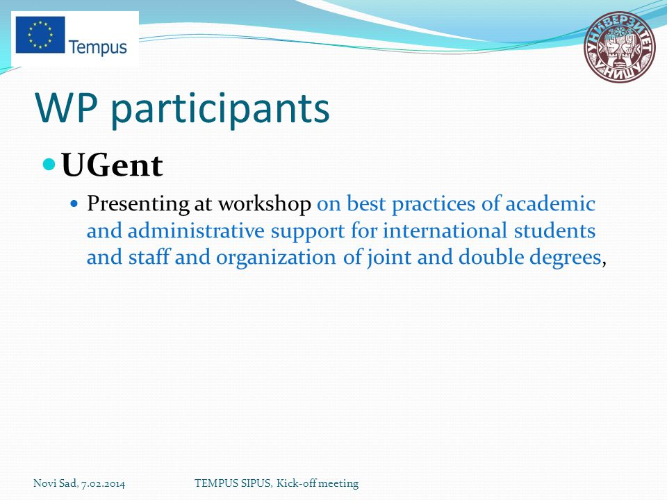WP participants UGent Presenting at workshop on best practices of academic and administrative support for international students and staff and organization of joint and double degrees, Novi Sad, 7.02.2014TEMPUS SIPUS, Kick-off meeting
