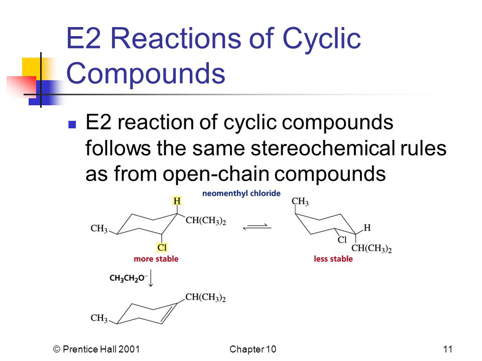 © Prentice Hall 2001Chapter 1011 E2 Reactions of Cyclic Compounds E2 reaction of cyclic compounds follows the same stereochemical rules as from open-chain compounds