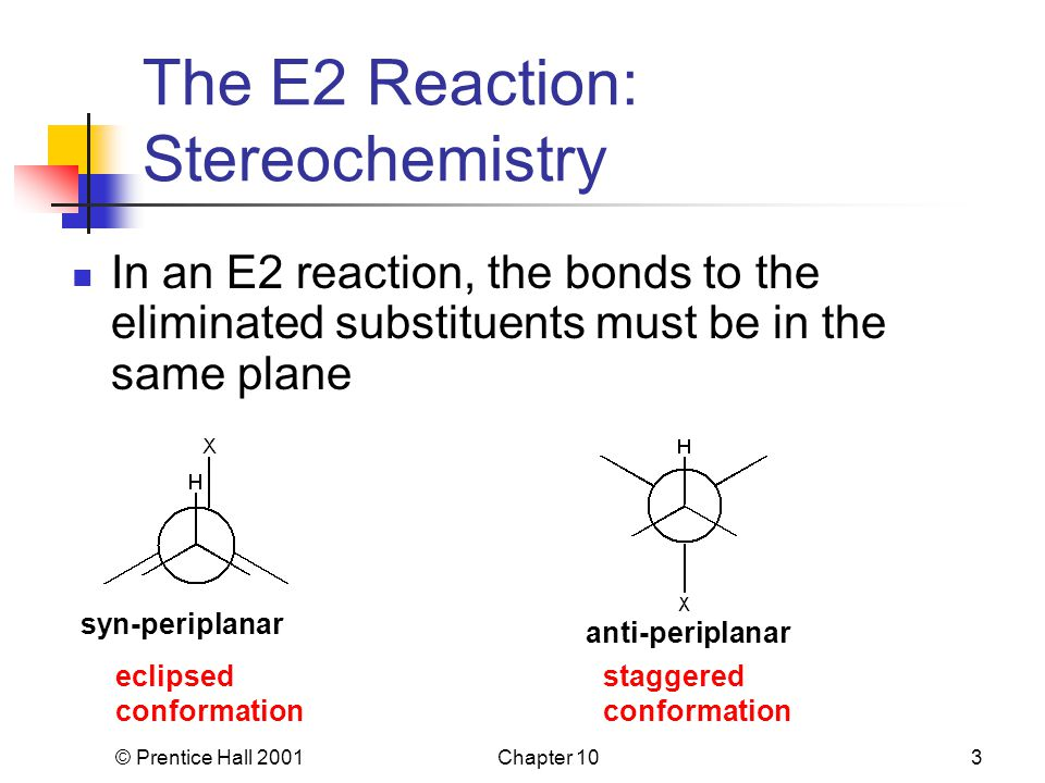 © Prentice Hall 2001Chapter 103 The E2 Reaction: Stereochemistry In an E2 reaction, the bonds to the eliminated substituents must be in the same plane syn-periplanar anti-periplanar eclipsed conformation staggered conformation