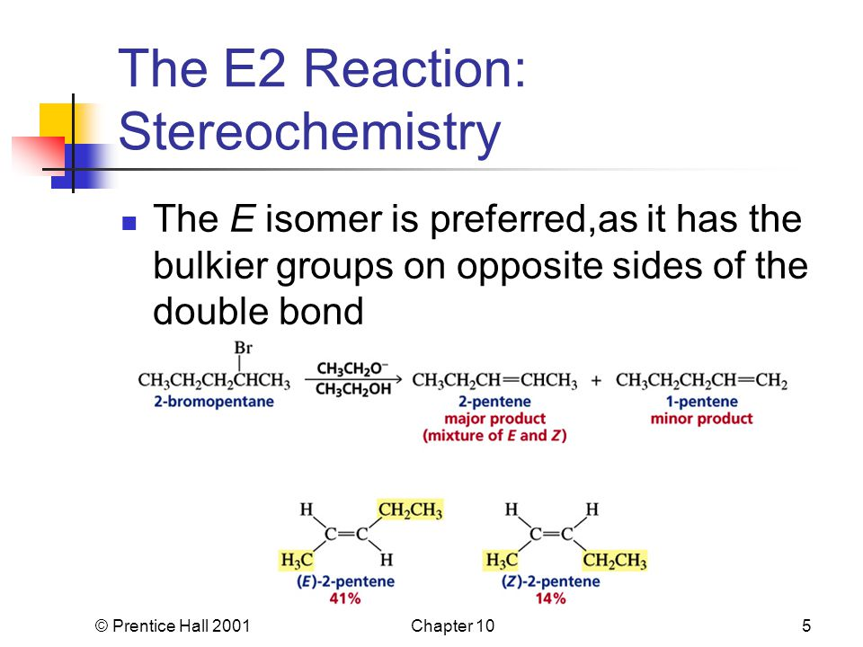 © Prentice Hall 2001Chapter 105 The E2 Reaction: Stereochemistry The E isomer is preferred,as it has the bulkier groups on opposite sides of the double bond