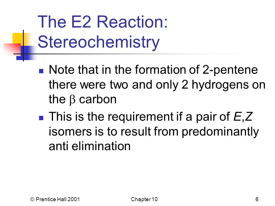 © Prentice Hall 2001Chapter 106 The E2 Reaction: Stereochemistry Note that in the formation of 2-pentene there were two and only 2 hydrogens on the  carbon This is the requirement if a pair of E,Z isomers is to result from predominantly anti elimination