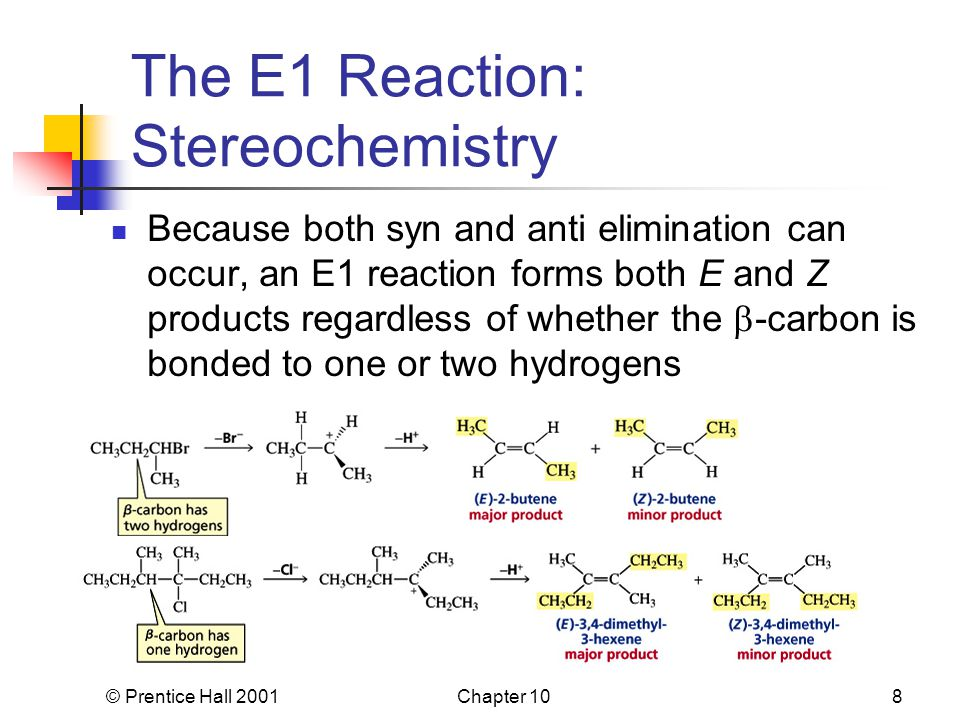 © Prentice Hall 2001Chapter 108 The E1 Reaction: Stereochemistry Because both syn and anti elimination can occur, an E1 reaction forms both E and Z products regardless of whether the  -carbon is bonded to one or two hydrogens