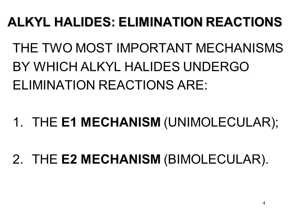 4 ALKYL HALIDES: ELIMINATION REACTIONS THE TWO MOST IMPORTANT MECHANISMS BY WHICH ALKYL HALIDES UNDERGO ELIMINATION REACTIONS ARE: 1.THE E1 MECHANISM (UNIMOLECULAR); 2.THE E2 MECHANISM (BIMOLECULAR).
