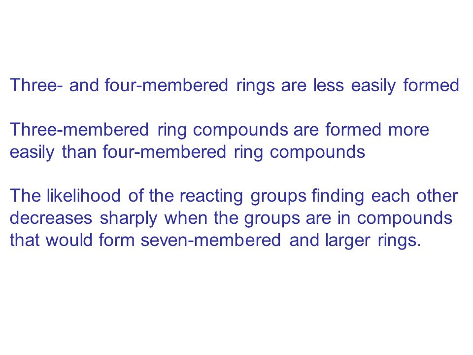 Three- and four-membered rings are less easily formed Three-membered ring compounds are formed more easily than four-membered ring compounds The likel