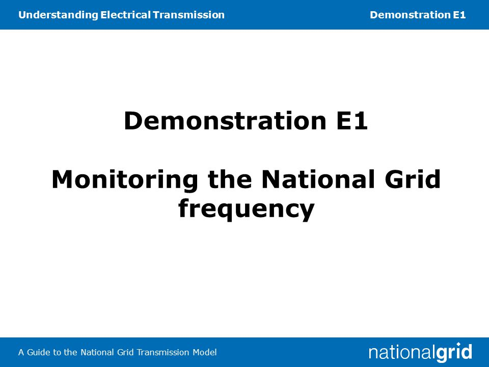 Understanding Electrical TransmissionDemonstration E1 A Guide to the National Grid Transmission Model Task 1 Measuring the mains frequency 1.