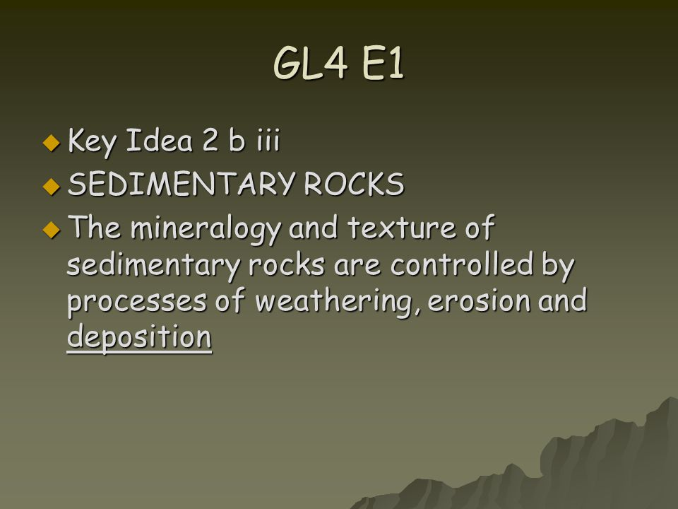 GL4 E1  Key Idea 2 b iii  SEDIMENTARY ROCKS  The mineralogy and texture of sedimentary rocks are controlled by processes of weathering, erosion and