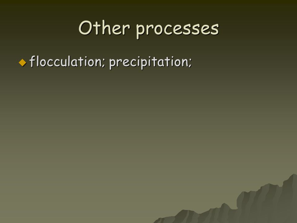 Other processes  flocculation; precipitation;