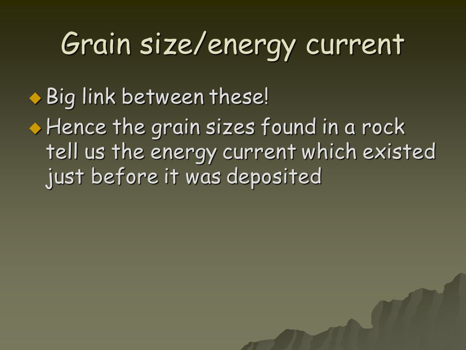 Grain size/energy current  Big link between these!  Hence the grain sizes found in a rock tell us the energy current which existed just before it wa