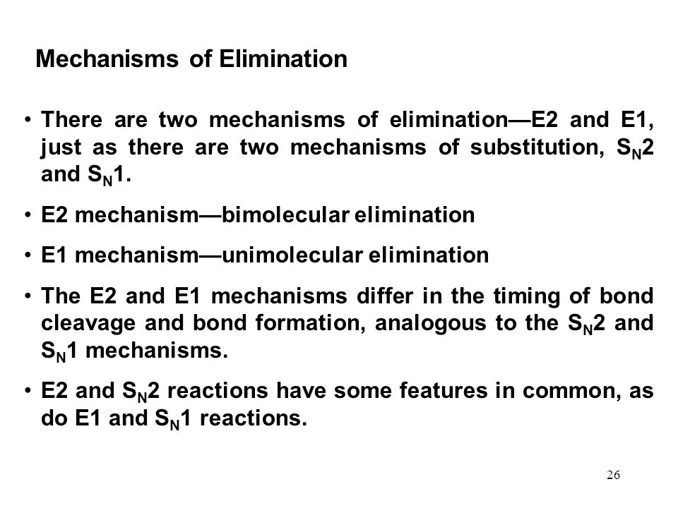 26 There are two mechanisms of elimination—E2 and E1, just as there are two mechanisms of substitution, S N 2 and S N 1. E2 mechanism—bimolecular elim
