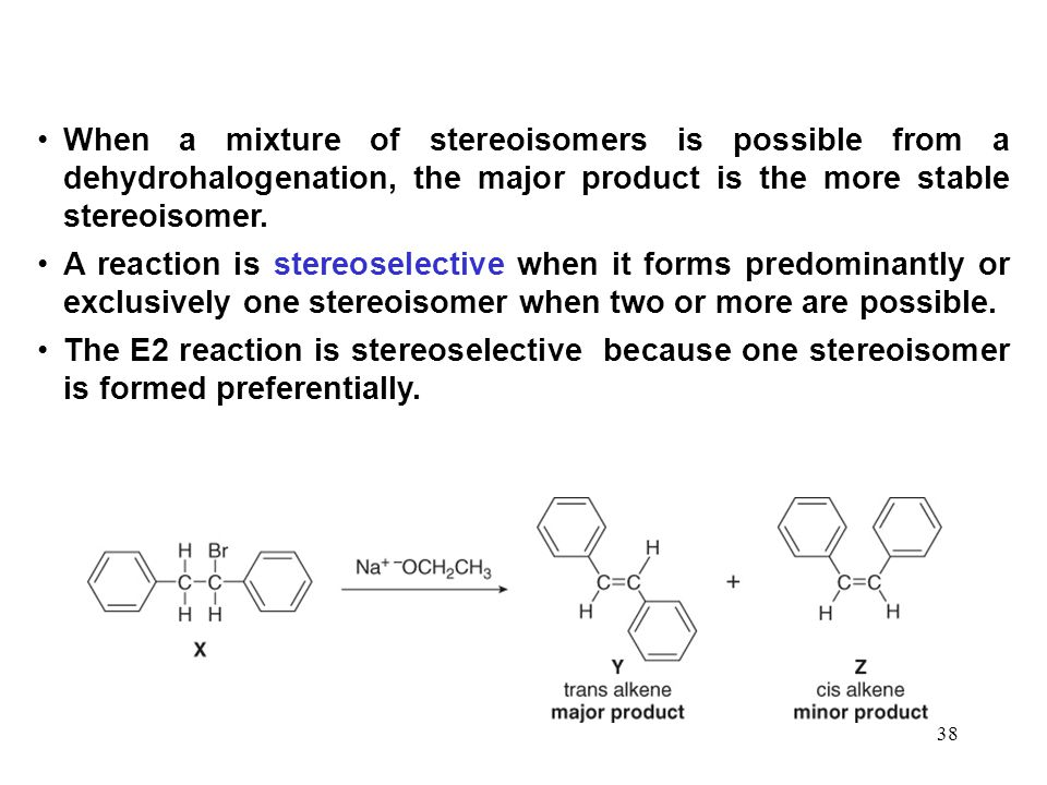 38 When a mixture of stereoisomers is possible from a dehydrohalogenation, the major product is the more stable stereoisomer. A reaction is stereosele