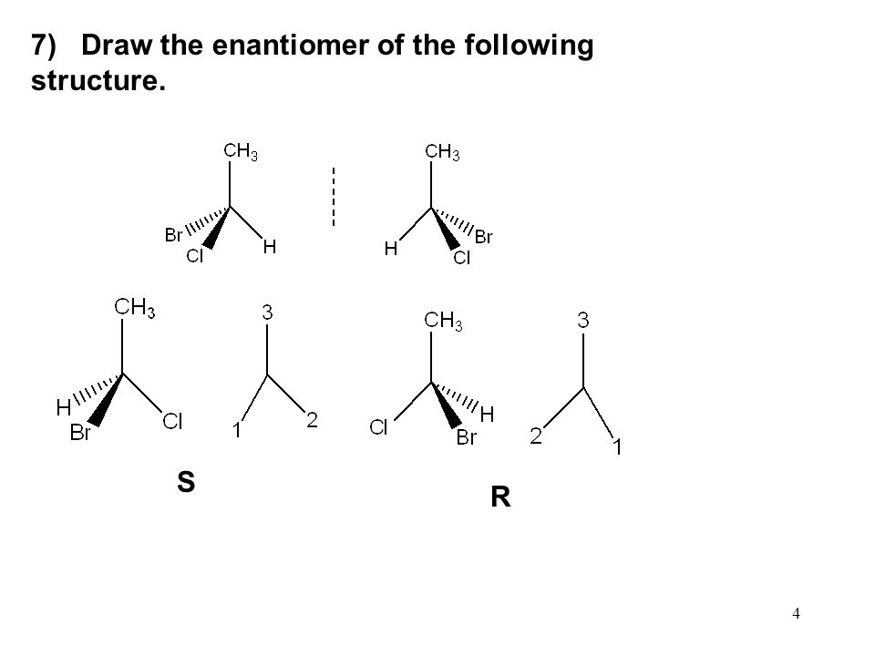 4 7) Draw the enantiomer of the following structure. S R