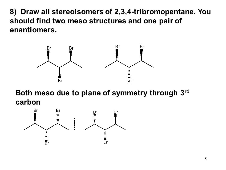 5 8) Draw all stereoisomers of 2,3,4-tribromopentane. You should find two meso structures and one pair of enantiomers. Both meso due to plane of symme