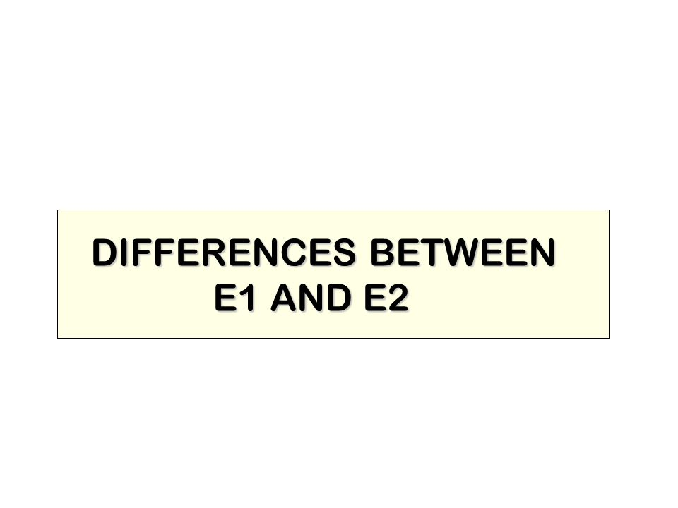 DIFFERENCES BETWEEN E1 AND E2 E1 AND E2
