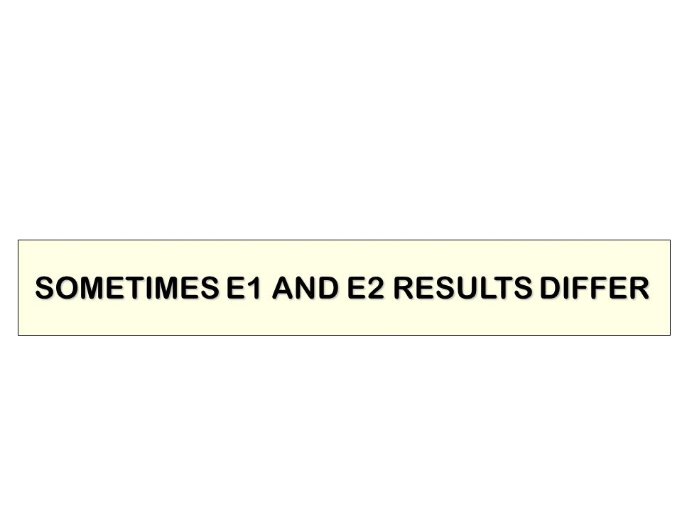SOMETIMES E1 AND E2 RESULTS DIFFER