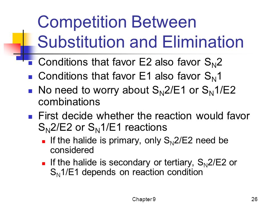 Chapter 926 Competition Between Substitution and Elimination Conditions that favor E2 also favor S N 2 Conditions that favor E1 also favor S N 1 No need to worry about S N 2/E1 or S N 1/E2 combinations First decide whether the reaction would favor S N 2/E2 or S N 1/E1 reactions If the halide is primary, only S N 2/E2 need be considered If the halide is secondary or tertiary, S N 2/E2 or S N 1/E1 depends on reaction condition