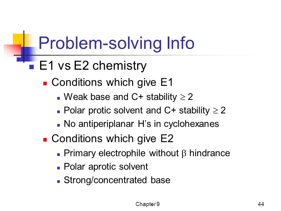 Chapter 944 Problem-solving Info E1 vs E2 chemistry Conditions which give E1 Weak base and C+ stability  2 Polar protic solvent and C+ stability  2 No antiperiplanar H's in cyclohexanes Conditions which give E2 Primary electrophile without  hindrance Polar aprotic solvent Strong/concentrated base