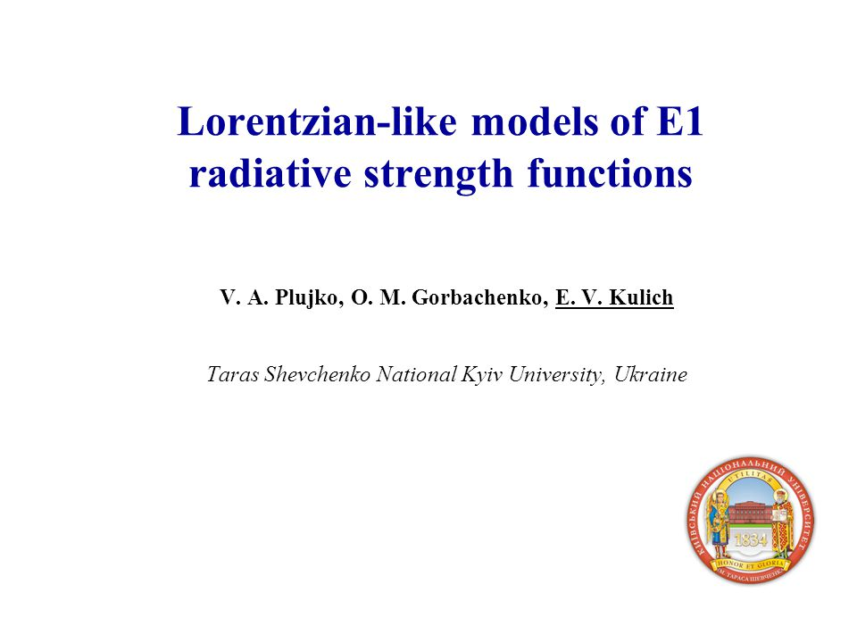 Lorentzian-like models of E1 radiative strength functions V. A. Plujko, O. M. Gorbachenko, E. V. Kulich Taras Shevchenko National Kyiv University, Ukr