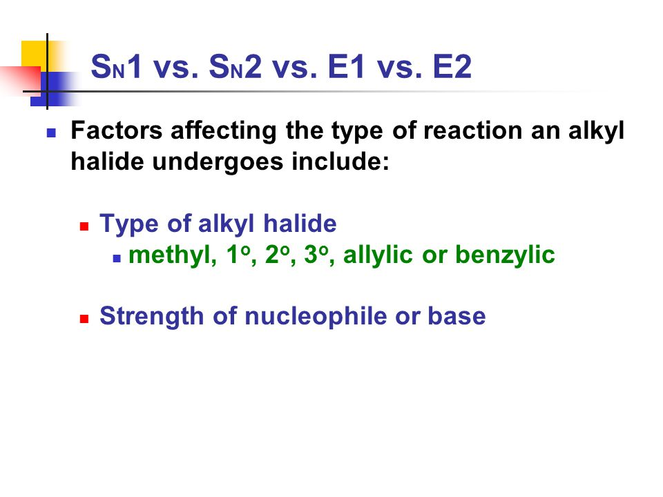 S N 1 vs. S N 2 vs. E1 vs. E2 Factors affecting the type of reaction an alkyl halide undergoes include: Type of alkyl halide methyl, 1 o, 2 o, 3 o, al