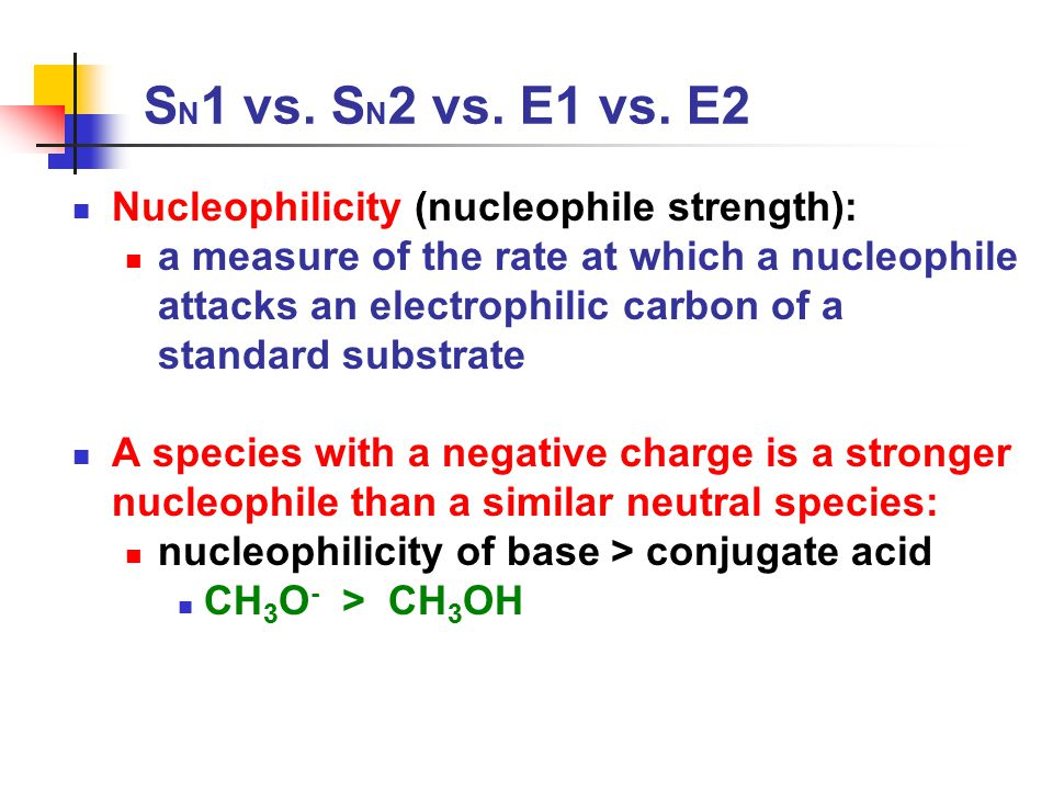 S N 1 vs. S N 2 vs. E1 vs. E2 Nucleophilicity (nucleophile strength): a measure of the rate at which a nucleophile attacks an electrophilic carbon of