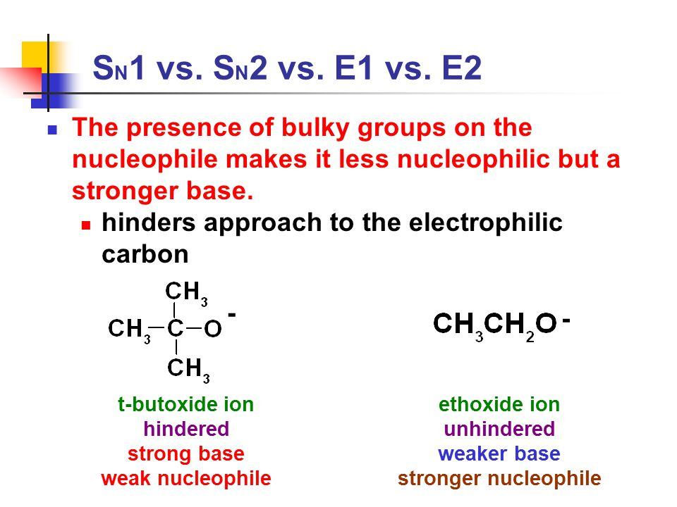 S N 1 vs. S N 2 vs. E1 vs. E2 The presence of bulky groups on the nucleophile makes it less nucleophilic but a stronger base. hinders approach to the