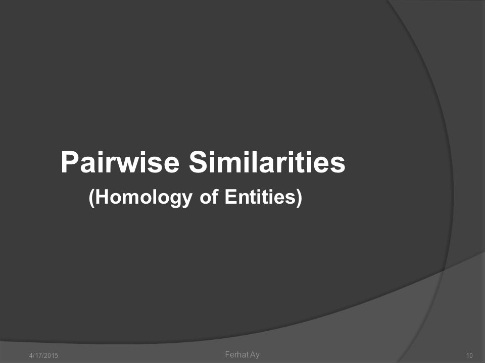 4/17/201510 Ferhat Ay Pairwise Similarities (Homology of Entities)