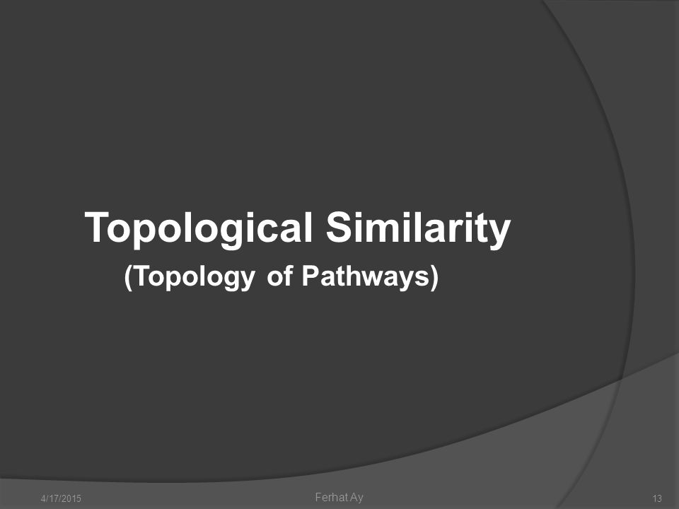 4/17/201513 Ferhat Ay Topological Similarity (Topology of Pathways)