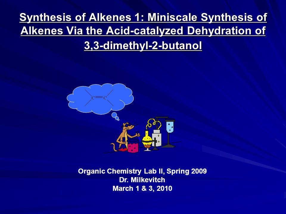 Synthesis of Alkenes 1: Miniscale Synthesis of Alkenes Via the Acid-catalyzed Dehydration of 3,3-dimethyl-2-butanol Organic Chemistry Lab II, Spring 2