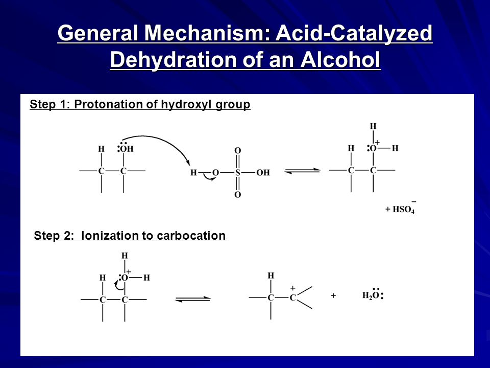 General Mechanism: Acid-Catalyzed Dehydration of an Alcohol Step 1: Protonation of hydroxyl group Step 2: Ionization to carbocation