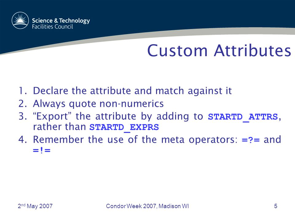 2 nd May 2007Condor Week 2007, Madison WI5 Custom Attributes 1.Declare the attribute and match against it 2.Always quote non-numerics 3. Export the attribute by adding to STARTD_ATTRS, rather than STARTD_EXPRS 4.Remember the use of the meta operators: =?= and =!=