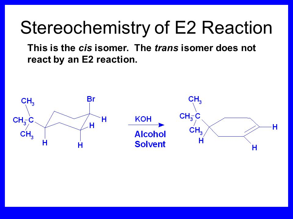 Stereochemistry of reactants E2 reactions must go by an anti elimination This means that the hydrogen atom and halogen atom must be 180 o (coplanar) w