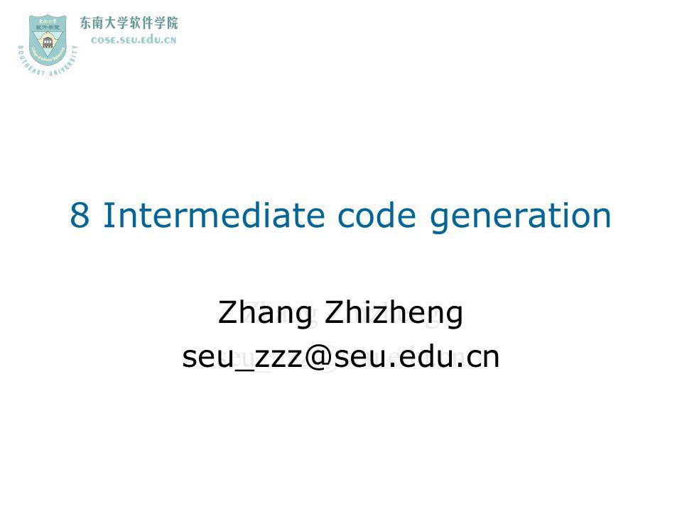 Zhang Zhizheng seu_zzz@seu.edu.cn 8 Intermediate code generation Zhang Zhizheng seu_zzz@seu.edu.cn