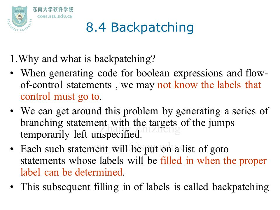 Zhang Zhizheng seu_zzz@seu.edu.cn 8.4 Backpatching 1.Why and what is backpatching? When generating code for boolean expressions and flow- of-control s
