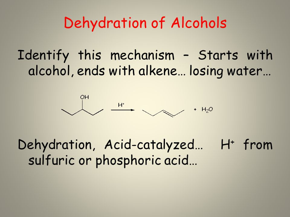 Dehydration of Alcohols Identify this mechanism – Starts with alcohol, ends with alkene… losing water… Dehydration, Acid-catalyzed… H + from sulfuric or phosphoric acid…