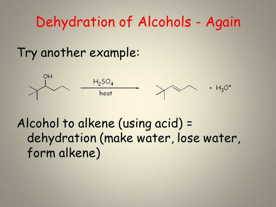 Dehydration of Alcohols - Again Try another example: Alcohol to alkene (using acid) = dehydration (make water, lose water, form alkene)