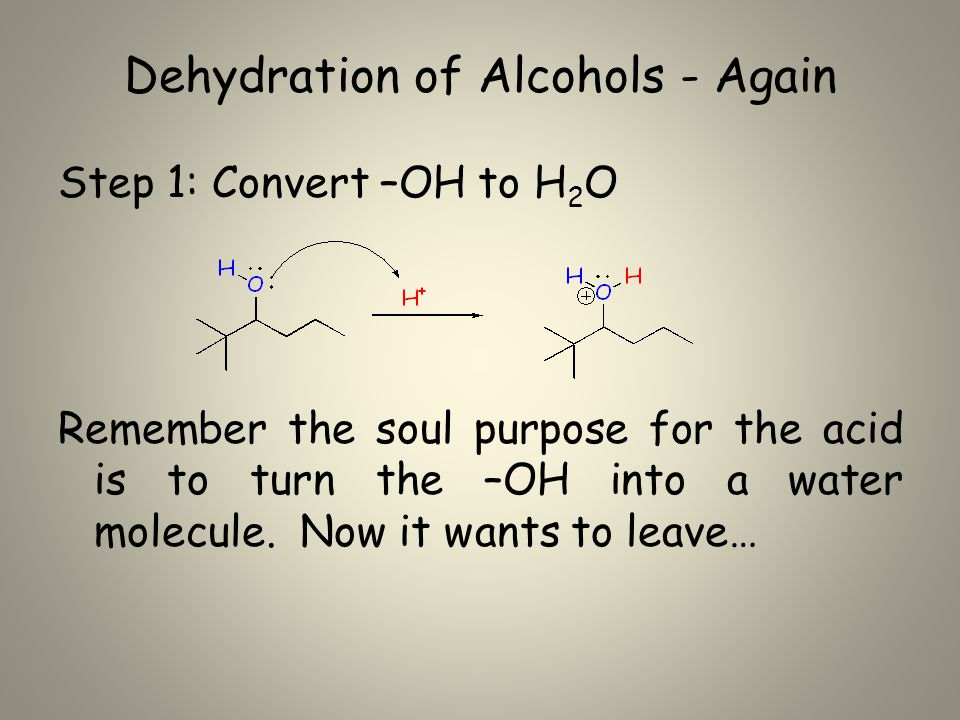 Dehydration of Alcohols - Again Step 1: Convert –OH to H 2 O Remember the soul purpose for the acid is to turn the –OH into a water molecule.