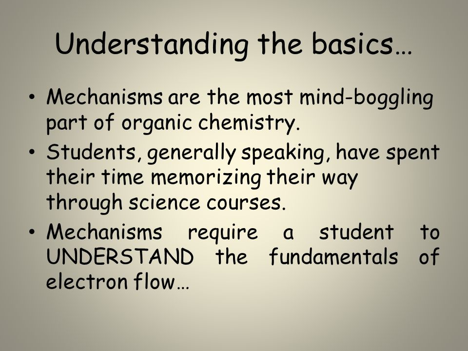Understanding the basics… Mechanisms are the most mind-boggling part of organic chemistry.