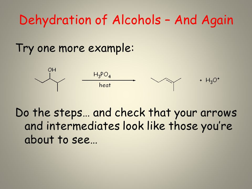Dehydration of Alcohols – And Again Try one more example: Do the steps… and check that your arrows and intermediates look like those you're about to see…