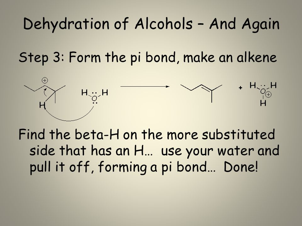 Dehydration of Alcohols – And Again Step 3: Form the pi bond, make an alkene Find the beta-H on the more substituted side that has an H… use your water and pull it off, forming a pi bond… Done!
