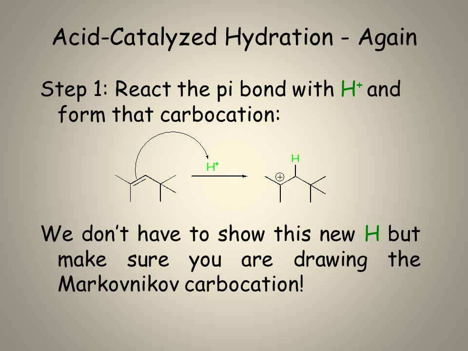 Acid-Catalyzed Hydration - Again Step 1: React the pi bond with H + and form that carbocation: We don't have to show this new H but make sure you are drawing the Markovnikov carbocation!