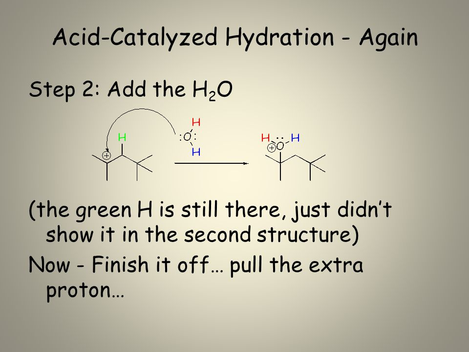 Acid-Catalyzed Hydration - Again Step 2: Add the H 2 O (the green H is still there, just didn't show it in the second structure) Now - Finish it off… pull the extra proton…