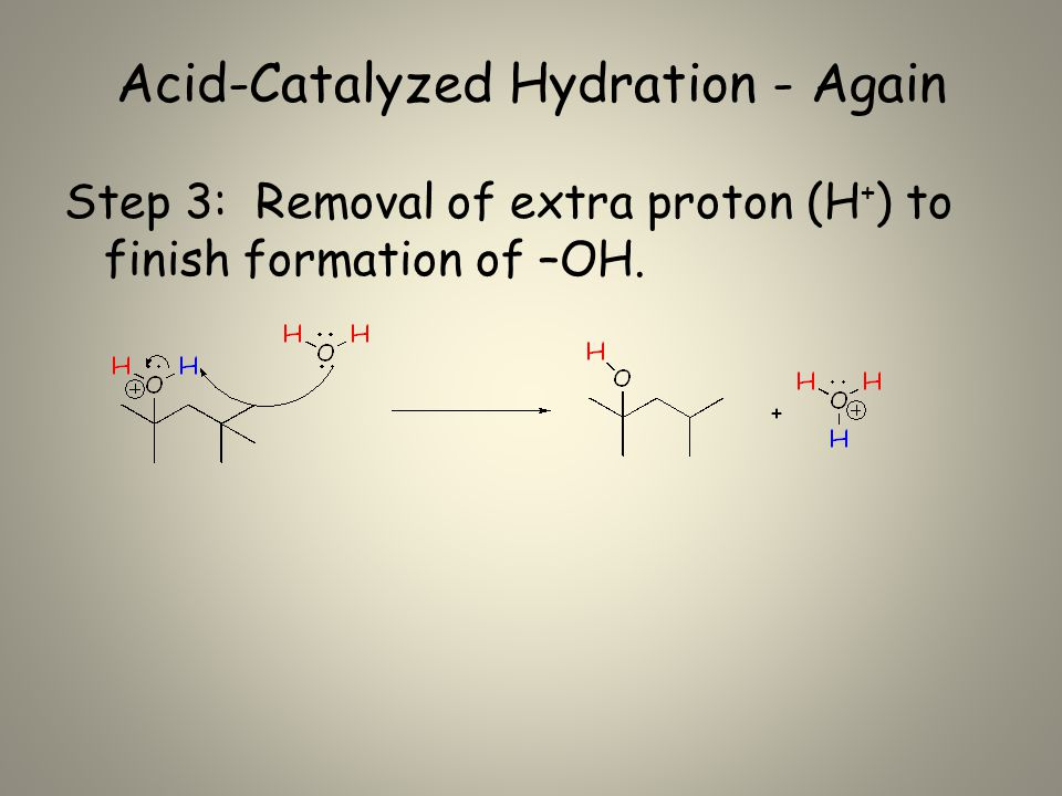 Acid-Catalyzed Hydration - Again Step 3: Removal of extra proton (H + ) to finish formation of –OH.