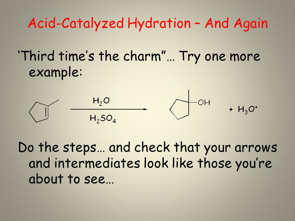 Acid-Catalyzed Hydration – And Again 'Third time's the charm … Try one more example: Do the steps… and check that your arrows and intermediates look like those you're about to see…