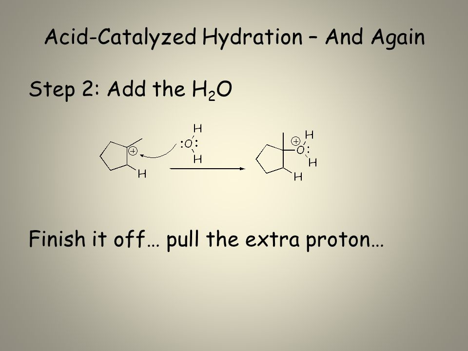 Acid-Catalyzed Hydration – And Again Step 2: Add the H 2 O Finish it off… pull the extra proton…